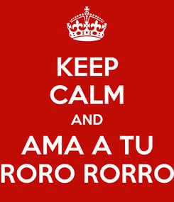 Poster: KEEP CALM AND AMA A TU RORO RORRO