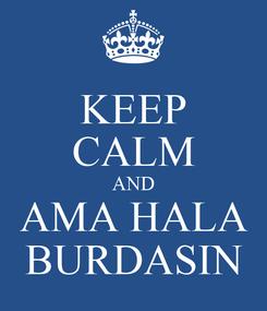 Poster: KEEP CALM AND AMA HALA BURDASIN