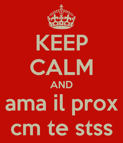 Poster: KEEP CALM AND ama il prox cm te stss