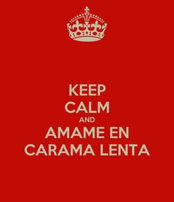 Poster: KEEP CALM AND AMAME EN CARAMA LENTA