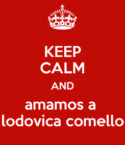 Poster: KEEP CALM AND amamos a  lodovica comello