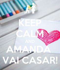 Poster: KEEP CALM AND AMANDA  VAI CASAR!