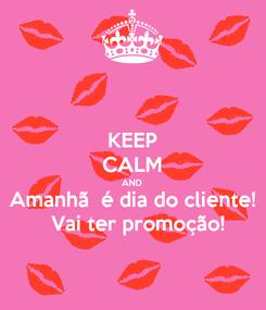 Poster: KEEP CALM AND Amanhã  é dia do cliente!   Vai ter promoção!