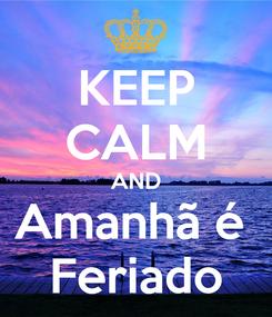 Poster: KEEP CALM AND Amanhã é  Feriado
