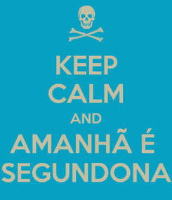 Poster: KEEP CALM AND AMANHÃ É  SEGUNDONA