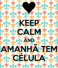 Poster: KEEP CALM AND AMANHÃ TEM CÉLULA