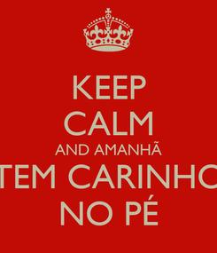 Poster: KEEP CALM AND AMANHÃ TEM CARINHO NO PÉ