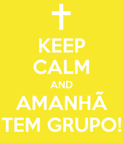 Poster: KEEP CALM AND AMANHÃ TEM GRUPO!