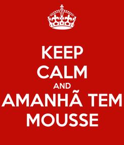Poster: KEEP CALM AND AMANHÃ TEM MOUSSE