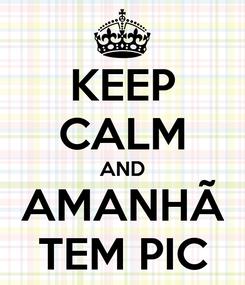 Poster: KEEP CALM AND AMANHÃ TEM PIC