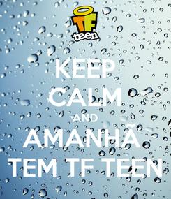 Poster: KEEP CALM AND AMANHÃ  TEM TF TEEN