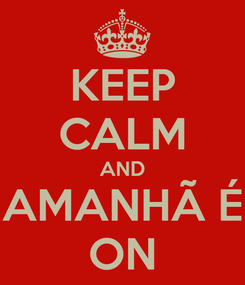 Poster: KEEP CALM AND AMANHÃ É ON