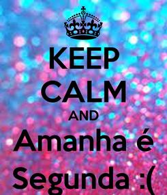 Poster: KEEP CALM AND Amanha é Segunda :(