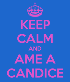 Poster: KEEP CALM AND AME A CANDICE