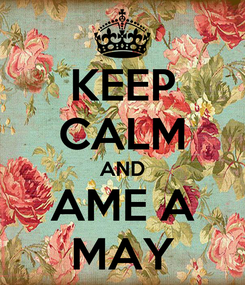 Poster: KEEP CALM AND AME A MAY