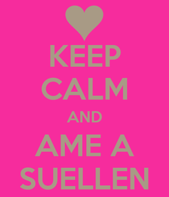 Poster: KEEP CALM AND AME A SUELLEN