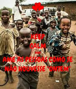"""Poster: KEEP CALM AND AME AS PESSOAS COMO SE NÃO HOUVESSE """"ONTEM"""""""