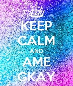 Poster: KEEP CALM AND AME GKAY