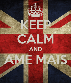 Poster: KEEP CALM AND AME MAIS