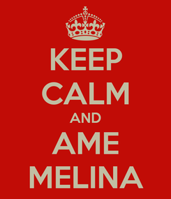 Poster: KEEP CALM AND AME MELINA