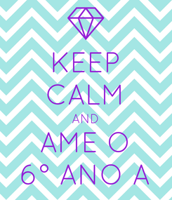 Poster: KEEP CALM AND AME O 6° ANO A