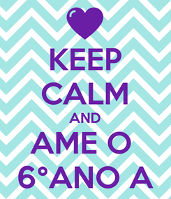 Poster: KEEP CALM AND AME O  6°ANO A