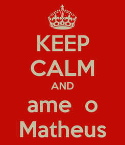 Poster: KEEP CALM AND ame  o Matheus