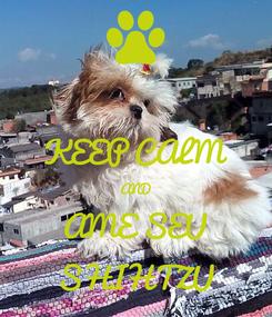 Poster:  KEEP CALM AND AME SEU SHIHTZU