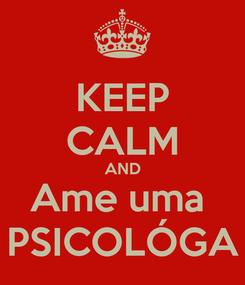 Poster: KEEP CALM AND Ame uma  PSICOLÓGA