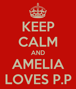 Poster: KEEP CALM AND AMELIA LOVES P.P