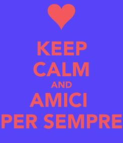 Poster: KEEP CALM AND AMICI  PER SEMPRE