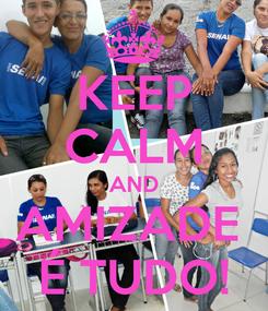 Poster: KEEP CALM AND AMIZADE  É TUDO!