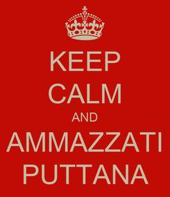 Poster: KEEP CALM AND AMMAZZATI PUTTANA
