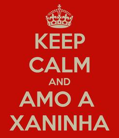 Poster: KEEP CALM AND AMO A  XANINHA