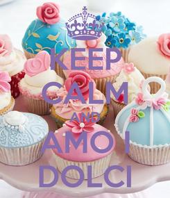 Poster: KEEP CALM AND AMO I DOLCI