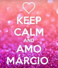 Poster: KEEP CALM AND AMO MÁRCIO