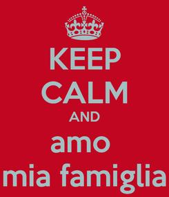 Poster: KEEP CALM AND amo  mia famiglia