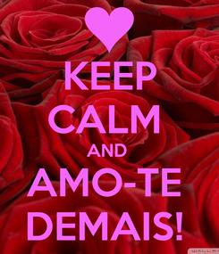 Poster: KEEP CALM  AND  AMO-TE  DEMAIS!