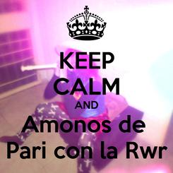 Poster: KEEP CALM AND Amonos de  Pari con la Rwr