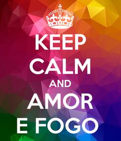 Poster: KEEP CALM AND AMOR E FOGO