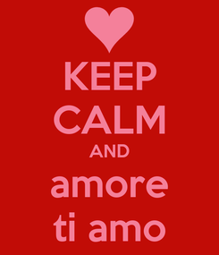 Poster: KEEP CALM AND amore ti amo