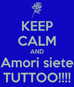 Poster: KEEP CALM AND Amori siete TUTTOO!!!!