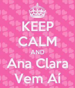 Poster: KEEP CALM AND Ana Clara Vem Aí
