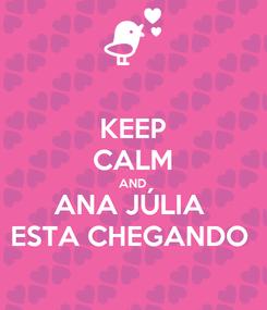 Poster: KEEP CALM AND ANA JÚLIA  ESTA CHEGANDO