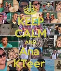 Poster: KEEP CALM AND Ana  KTeer