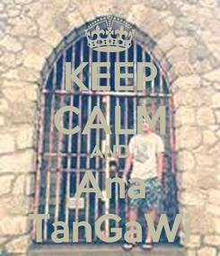 Poster: KEEP CALM AND Ana TanGaWi