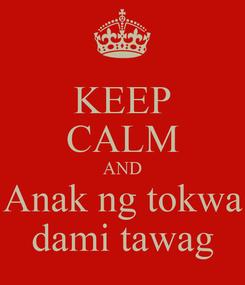 Poster: KEEP CALM AND Anak ng tokwa dami tawag