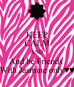 Poster: KEEP CALM AND And be Friends  With Jasmine only♥♥