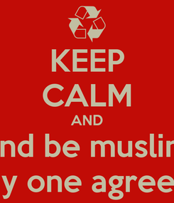 Poster: KEEP CALM AND and be muslim any one agree??