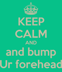 Poster: KEEP CALM AND and bump Ur forehead